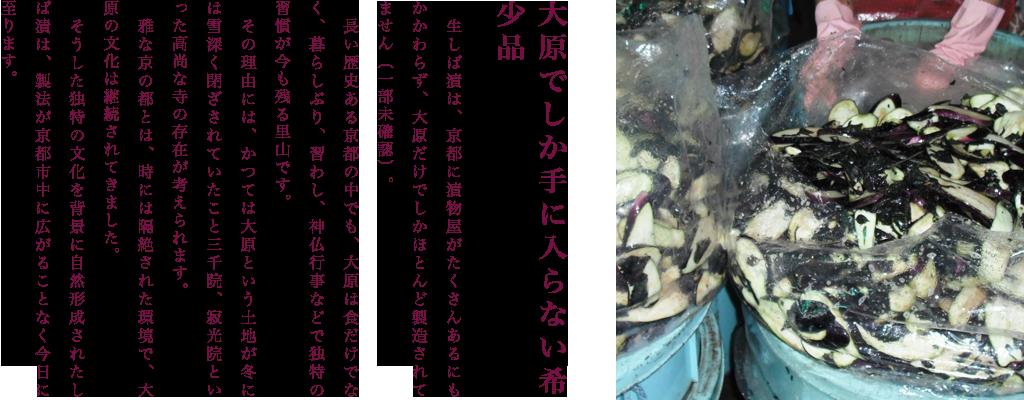 大原でしか手に入らない希少品  生しば漬は、京都に漬物屋がたくさんあるにもかかわらず、大原だけでしかほとんど製造されてません(一部未確認)。  長い歴史ある京都の中でも、大原は食だけでなく、暮らしぶり、習わし、神仏行事などで独特の習慣が今も残る里山です。  その理由には、かつては大原という土地が冬には雪深く閉ざされていたこと三千院、寂光院といった高尚な寺の存在が考えられます。  雅な京の都とは、時には隔絶された環境で、大原の文化は継続されてきました。  そうした独特の文化を背景に自然形成されたしば漬は、製法が京都市中に広がることなく今日に至ります